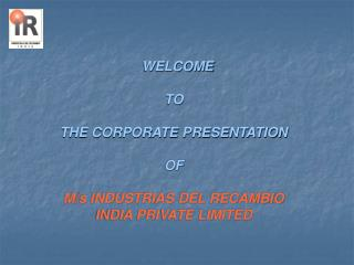 WELCOME  TO  THE CORPORATE PRESENTATION OF M/s INDUSTRIAS DEL RECAMBIO INDIA PRIVATE LIMITED