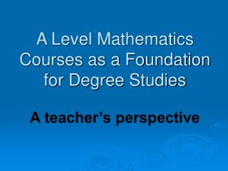 A Level Mathematics Courses as a Foundation for Degree Studies A teacher's perspective