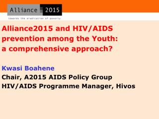 Alliance2015 and HIV/AIDS prevention among the Youth:  a comprehensive approach? Kwasi Boahene