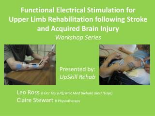 Presented by: UpSkill  Rehab Leo Ross  B  Occ  Thy (UQ) MSc Med (Rehab) (Res) ( Usyd )