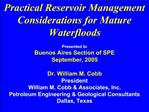Practical Reservoir Management Considerations for Mature Waterfloods  Presented to Buenos Aires Section of SPE September