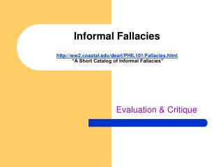 "Informal Fallacies http://ww2.coastal.edu/dearl/PHIL101/Fallacies.html  ""A Short Catalog of Informal Fallacies"""