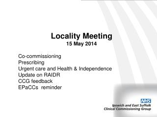 Locality Meeting 15 May 2014 Co-commissioning Prescribing Urgent care and Health & Independence