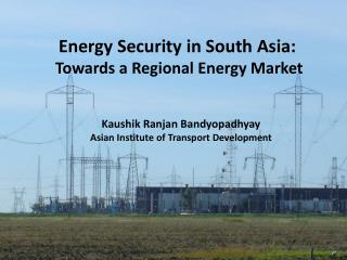 Energy Security in South Asia:   Towards a Regional Energy Market