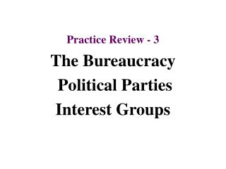Practice Review - 3 The Bureaucracy  Political Parties  Interest Groups