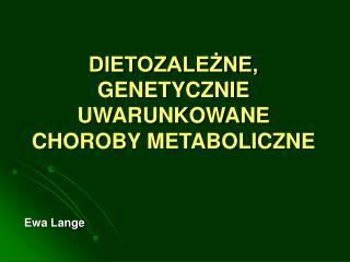 DIETOZALEŻNE, GENETYCZNIE UWARUNKOWANE CHOROBY METABOLICZNE
