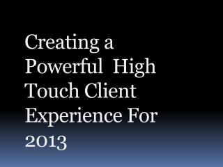 Creating a Powerful  High Touch Client  Experience For 2013