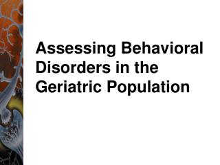 Assessing Behavioral Disorders in the Geriatric Population