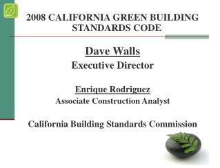 2008 CALIFORNIA GREEN BUILDING STANDARDS CODE Dave Walls Executive Director Enrique Rodriguez Associate Construction Ana