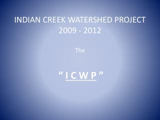 INDIAN CREEK WATERSHED PROJECT 2009 - 2012 The