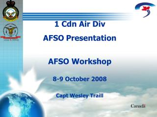 1 Cdn Air Div  AFSO Presentation AFSO Workshop 8-9 October 2008 Capt Wesley Traill