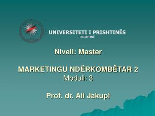 Niveli: Master MARKETINGU NDËRKOMBËTAR  2  Moduli: 3 Prof. dr. Ali Jakupi