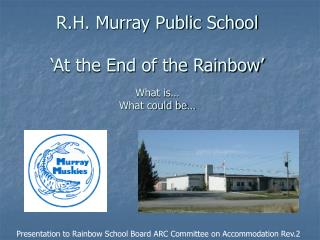 R.H. Murray Public School 'At the End of the Rainbow' What is… What could be…