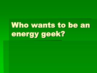 Who wants to be an energy geek?