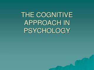 THE COGNITIVE APPROACH IN PSYCHOLOGY
