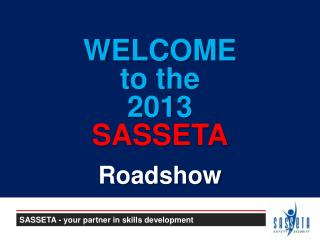 WELCOME to the 2013  SASSETA Roadshow