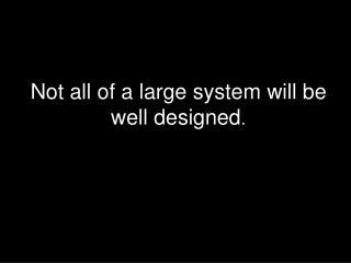 Not all of a large system will be well designed .