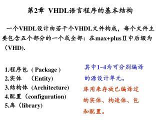 一个 VHDL 设计由若干个 VHDL 文件构成,每个文件主要包含五个部分的一个或全部:在 max+plusⅡ 中后缀为( VHD).