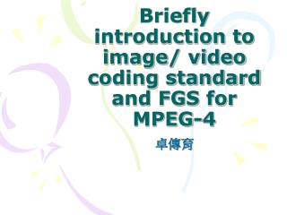 Briefly introduction to image/ video coding standard and FGS for MPEG-4