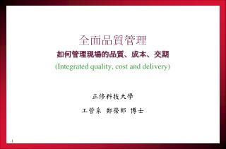 全面品質管理 如何管理現場的品質、成本、交期 (Integrated quality, cost and delivery) 正修科技大