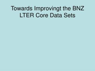 Towards Improvingt the BNZ LTER Core Data Sets