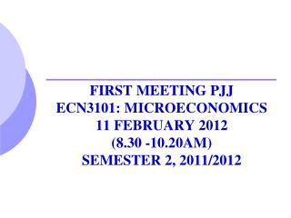 FIRST MEETING PJJ  ECN3101: MICROECONOMICS 11 FEBRUARY 2012  (8.30 -10.20AM) SEMESTER 2, 2011/2012