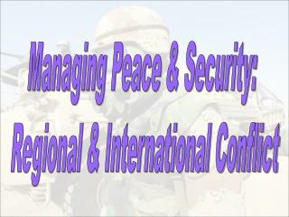 Managing Peace & Security:  Regional & International Conflict