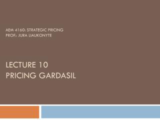 AEM 4160: Strategic Pricing Prof.: Jura Liaukonyte Lecture 10  Pricing  Gardasil