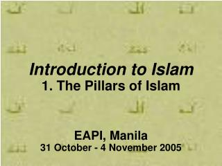 Introduction to Islam 1. The Pillars of Islam EAPI, Manila 31 October - 4 November 2005