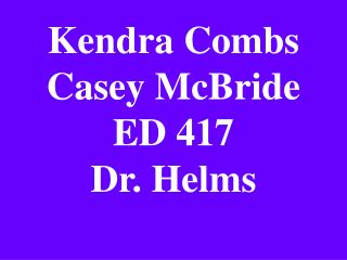 Kendra Combs Casey McBride ED 417 Dr. Helms