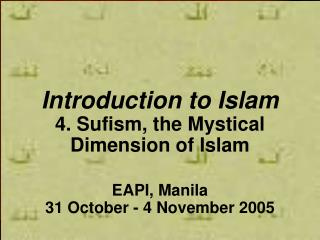 Introduction to Islam 4. Sufism, the Mystical Dimension of Islam EAPI, Manila