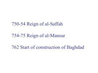 750-54 Reign of al-Saffah 754-75 Reign of al-Mansur 762 Start of construction of Baghdad