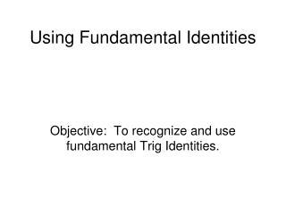 Using Fundamental Identities