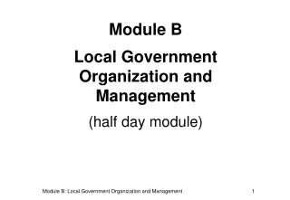 Module B Local Government Organization and Management (half day module)