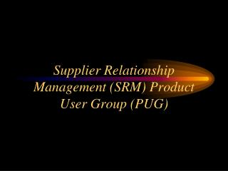 Supplier Relationship Management (SRM) Product User Group (PUG)