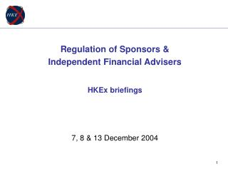 Regulation of Sponsors &  Independent Financial Advisers HKEx briefings 7, 8 & 13 December 2004