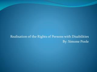 Realisation of the Rights of Persons with Disabilities By: Simone Poole