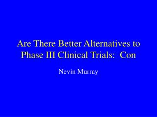 Are There Better Alternatives to Phase III Clinical Trials:  Con