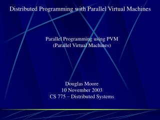Parallel Programming using PVM (Parallel Virtual Machines) Douglas Moore 10 November 2003