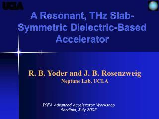A Resonant, THz Slab-Symmetric Dielectric-Based Accelerator