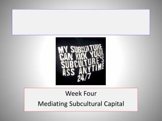 Week Four Mediating  Subcultural  Capital