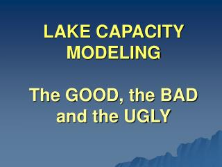LAKE CAPACITY MODELING The GOOD, the BAD and the UGLY