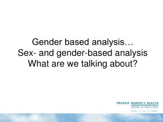 Gender based analysis… Sex- and gender-based analysis What are we talking about?