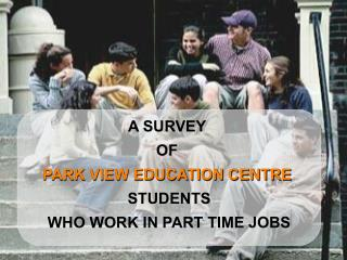A SURVEY  OF  PARK VIEW EDUCATION CENTRE STUDENTS WHO WORK IN PART TIME JOBS