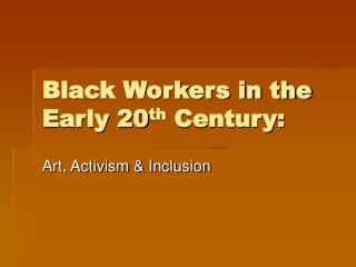 Black Workers in the Early 20 th  Century: