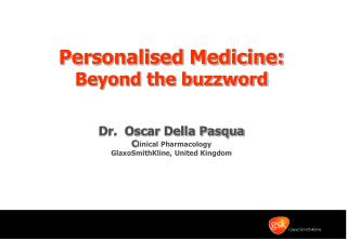 Personalised Medicine:  Beyond the buzzword Dr.  Oscar Della Pasqua C linical Pharmacology
