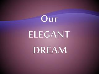 Our ELEGANT  DREAM