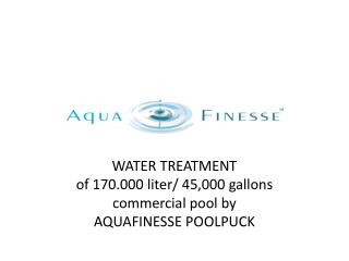 WATER TREATMENT  of 170.000 liter/  45,000 gallons commercial pool  by  AQUAFINESSE POOLPUCK