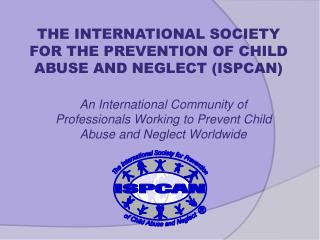 An International Community of Professionals Working to Prevent Child Abuse and Neglect Worldwide