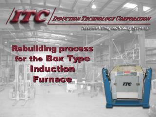 Rebuilding process for the  Box Type                   Induction Furnace